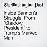 Inside Bannon's Struggle: From 'Shadow President' to Trump's Marked Man   Philip Rucker,Ashley Parker,Robert Costa