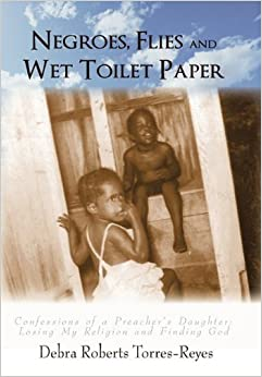 Negroes, Flies and Wet Toilet Paper: Confessions of a Preacher's Daughter: Losing My Religion and Finding God