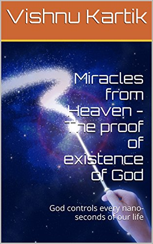 Miracles from Heaven - The proof of existence of God: God controls every nano-seconds of our life (English Edition)
