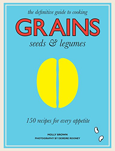Grains, Seeds & Legumes: 150 Recipes for Every Appetite by Molly Brown