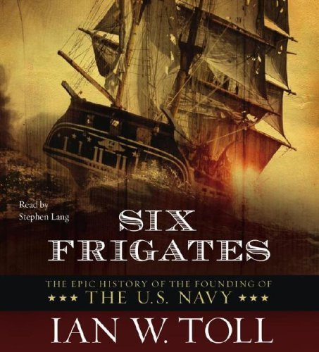Six Frigates: The Epic History of the Founding of the U.S. Navy By Ian W. Toll(A)/Stephen Lang(N) [Audiobook]
