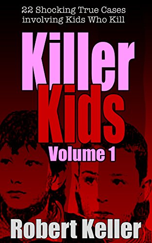 Killer Kids Volume 1: 22 Shocking True Crime Cases of Kids Who ()