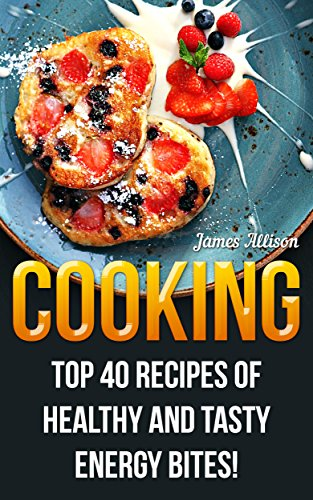 Cooking: Top 40 Recipes of Healthy and Tasty Energy Bites! by James  Allison