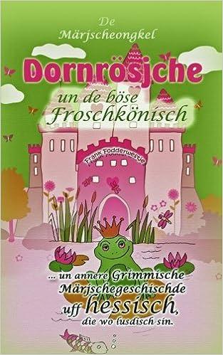 Dornrösjche un de böse Froschkönisch: ... un annere grimmische Märjschegeschischde uff hessisch, die wo lusdisch sin