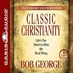 Classic Christianity: Life's Too Short to Miss the Real Thing | Bob George