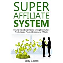 SUPER AFFILIATE SYSTEM: How to Make Extra Income Selling Information Products as a Product Creator and Affiliate