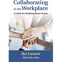 Collaborating in the Workplace: A Guide for Building Better Teams