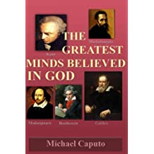 The Greatest Minds Believed in God: The Great Geniuses in Art, Music, Philosophy, Science and Literature Believed in God