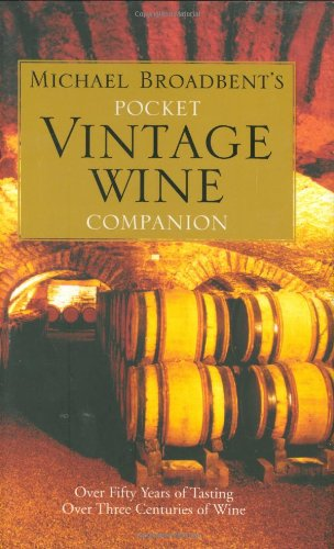 Michael Broadbent's Pocket Vintage Wine Companion: Over Fifty Years of Tasting Over Three Centuries of (Michael Broadbents Vintage Wine)