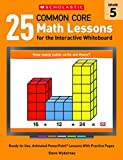 25 Common Core Math Lessons for the Interactive Whiteboard: Grade 5: Ready-to-Use, Animated PowerPoint Lessons With Practice Pages That Help Students Learn and Review Key Common Core Math Concepts