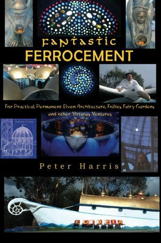 Fantastic Ferrocement: Fantastic Ferrocement: for Practical, Permanent Elven Architecture, Follies,Fairy Gardens and oth
