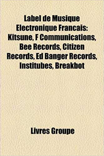 Livres Label de Musique Electronique Francais: Kitsune, F Communications, Bee Records, Citizen Records, Ed Banger Records, Institubes, Breakbot pdf, epub ebook