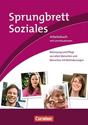 Sprungbrett Soziales - Sozialassistent/in: Betreuung und Pflege von alten Menschen und Menschen mit Behinderungen: Arbeitsbuch mit Lernsituationen