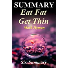 Summary - Eat Fat Get Thin: By Mark Hyman - Why the Fat We Eat Is the Key to Sustained Weight Loss...