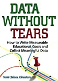 Data Without Tears: How to Write Measurable Educational Goals and Collect Meaningful Data (No Longer Available--See new edition at 9780878226856)