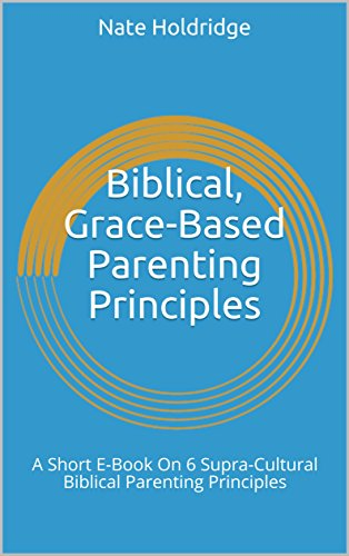 Biblical, Grace-Based Parenting Principles: A Short E-Book On 6 Supra-Cultural Biblical Parenting Principles