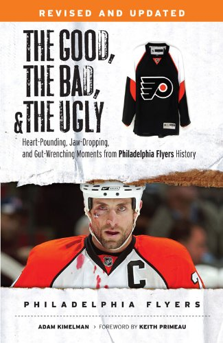 The Good, the Bad, & the Ugly: Philadelphia Flyers: Heart-pounding, Jaw-dropping, and Gut-wrenching Moments from Phi
