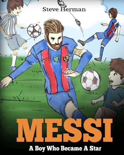 Messi: A Boy Who Became A Star. Inspiring children book about one of the best soccer players in history.
