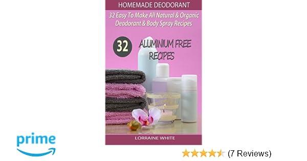 Homemade Deodorant : 32 Easy To Make Natural & Organic Deodorant & Body Spray Recipes: Aluminium Free Deodorant Recipes (All Natural Series) (Volume 7): ...