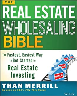 The Real Estate Wholesaling Bible: The Fastest, Easiest Way to Get Started in Real Estate Investing by [Merrill, Than]