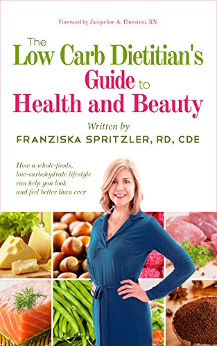 The Low Carb Dietitian's Guide to Health and Beauty: How a Whole-Foods, Low-Carbohydrate Lifestyle Can Help You Look and Feel Better Than Ever