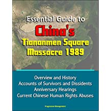 Essential Guide to China's Tiananmen Square Massacre 1989 - Overview and History, Accounts of Survivors and Dissidents, Anniversary Hearings, Current Chinese Human Rights Abuses