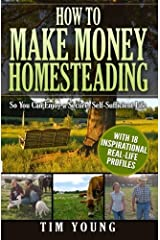 How to Make Money Homesteading: So You Can Enjoy a Secure, Self-Sufficient Life by Tim Young (2014-10-25)