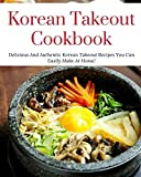Korean Takeout Cookbook: Delicious And Authentic Korean Takeout Recipes You Can Easily Make At Home! (Korean Cooking)
