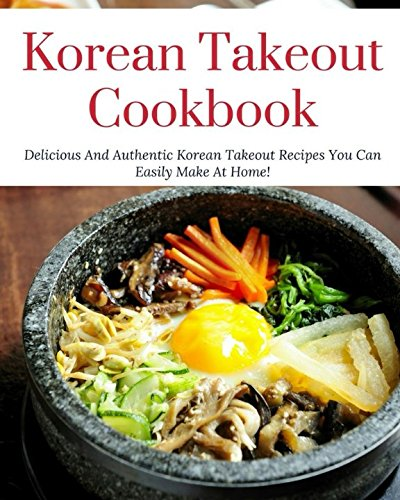 Korean Takeout Cookbook: Delicious And Authentic Korean Takeout Recipes You Can Easily Make At Home! (Korean Cooking) by Steven Jangsu