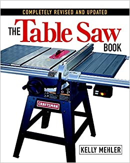 The Table Saw Book Completely Revised And Updated Kelly Mehler