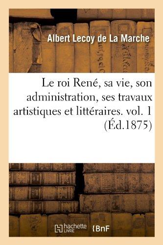 Read Online Le Roi Rene, Sa Vie, Son Administration, Ses Travaux Artistiques Et Litteraires. Vol. 1 (Ed.1875) (Histoire) (French Edition) pdf