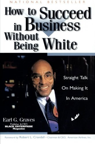 How to Succeed in Business Without Being White: Straight Talk on Making It in America Reprint edition by Graves, Earl G. (1998) Paperback