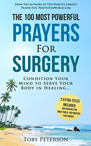 Prayer | The 100 Most Powerful Prayers for Surgery | 2 Amazing Bonus Books to Pray for Back Pain & Cancer:  Condition Your Mind to Serve Your Body in Healing by [Peterson, Toby]