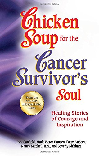 [B.E.S.T] Chicken Soup for the Cancer Survivor's Soul *was Chicken Soup fo: Healing Stories of Courage and Ins R.A.R