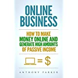 Online Business: Simple yet Effective Ideas on How To Make Money Online and Generate High Amounts of Passive Income...