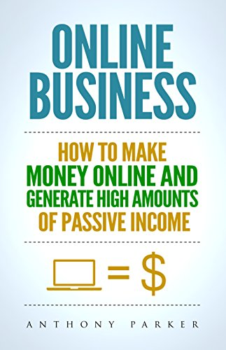 Online Business: Simple yet Effective Ideas on How To Make Money Online and Generate High Amounts of Passive Income, Affiliate Marketing, E-Commerce, Cryptocurrency Trading, Dropshipping