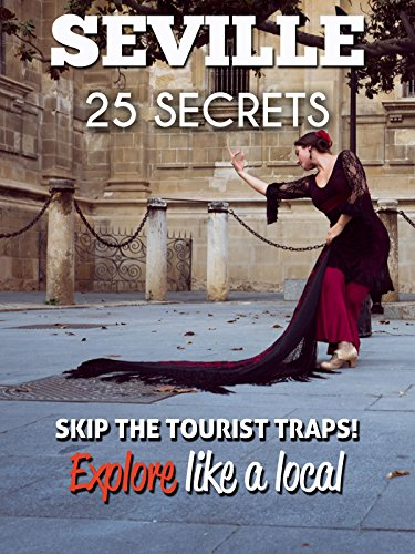 Seville 25 Secrets - The Locals Travel Guide  For Your Trip