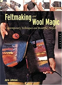 Feltmaking and Wool Magic: Contemporary Techniques and Beautiful Projects by [Johnson, Jorie]