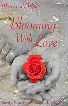 Blooming With Love (Ninety-Nine Roses Book 3) by [Miller, Mareta L.]