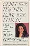 Guilt Is the Teacher, Love Is the Lesson: A Book to Heal You, Heart and Soul