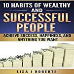 10 Habits of Wealthy and Successful People: Achieve Success, Happiness, and Anything You Want | Lisa J. Roberts