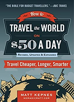 How to Travel the World on $50 a Day: Revised: Travel Cheaper, Longer, Smarter by [Kepnes, Matt]