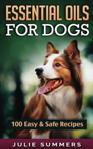 Essential Oil Recipes for Dogs: 100 Easy and Safe Essential Oil Recipes to Solve your Dog's Health Problems (Alternative animal medicine, Small mammal Medicine, Aromatherapy, Holistic medicine)