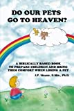 Do Our Pets Go to Heaven?: A Biblically Based Book to Prepare Children and Bring Them Comfort When Loosing a Pet. by J.P. Sloane Ph.D. (2015-12-24)