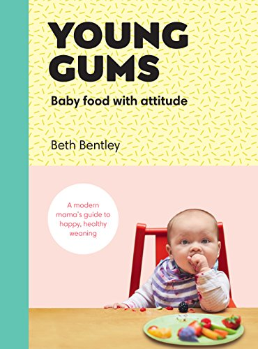 Young Gums: Baby Food with Attitude: A Modern Mama's Guide to Happy, Healthy Weaning by Beth Bentley
