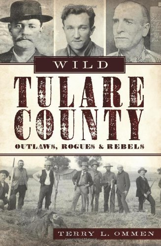 Wild Tulare County:: Outlaws, Rogues and Rebels by Terry L. Ommen - Shopping Tulare