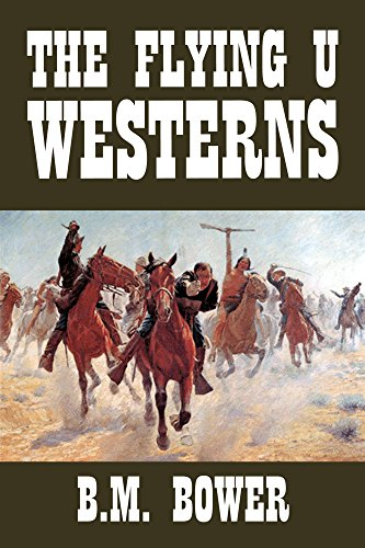 The Flying U Westerns by B.M. Bower (Halcyon Classics)