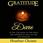 Gratitude Dare: 30 Day Challenge to Find Peace and Happiness in Your Life and Relationships! | Heather Choate