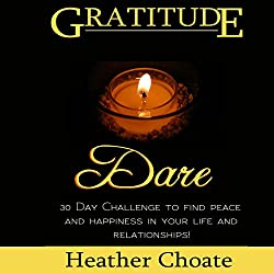 Gratitude Dare: 30 Day Challenge to Find Peace and Happiness in Your Life and Relationships!