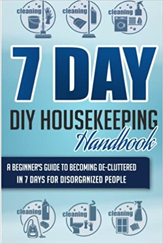 Book 7 Day DIY Housekeeping Handbook -A Beginner's Guide To Becoming De-Cluttered In 7 Days For Disorganized People (Housekeeping Handbook, Housekeeping Guide, De- Cluttering)